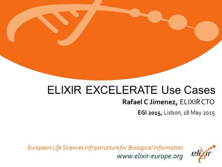 European Life Sciences Infrastructure for Biological Information www.elixir-europe.org EGI 2015, Lisbon, 18 May 2015 Rafael C Jimenez, ELIXIR CTO ELIXIR.