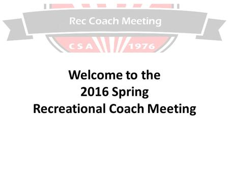 Rec Coach Meeting Welcome to the 2016 Spring Recreational Coach Meeting.