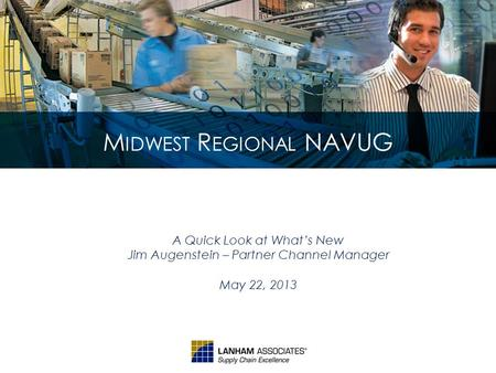M IDWEST R EGIONAL NAVUG A Quick Look at What's New Jim Augenstein – Partner Channel Manager May 22, 2013.