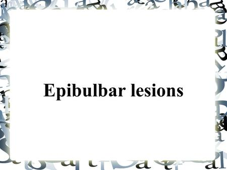 Epibulbar lesions. Classification of the Epibulbar Lesions There are two types of the epibulbar lesions that include the pigmented and the non-pigmented.