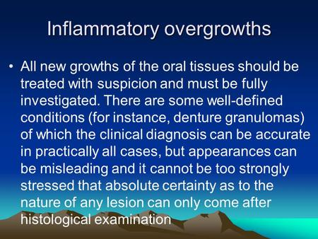 Inflammatory overgrowths All new growths of the oral tissues should be treated with suspicion and must be fully investigated. There are some well-defined.