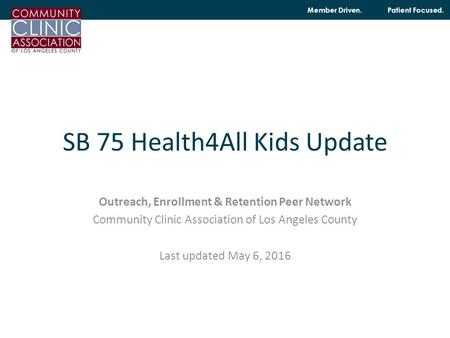 Member Driven. Patient Focused. SB 75 Health4All Kids Update Outreach, Enrollment & Retention Peer Network Community Clinic Association of Los Angeles.