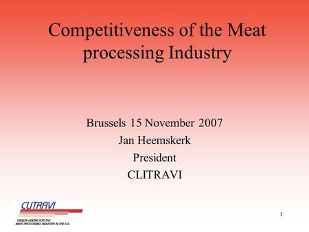 1 Competitiveness of the Meat processing Industry Brussels 15 November 2007 Jan Heemskerk President CLITRAVI.