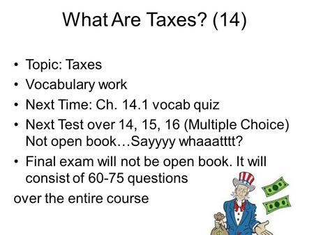What Are Taxes? (14) Topic: Taxes Vocabulary work Next Time: Ch. 14.1 vocab quiz Next Test over 14, 15, 16 (Multiple Choice) Not open book…Sayyyy whaaatttt?
