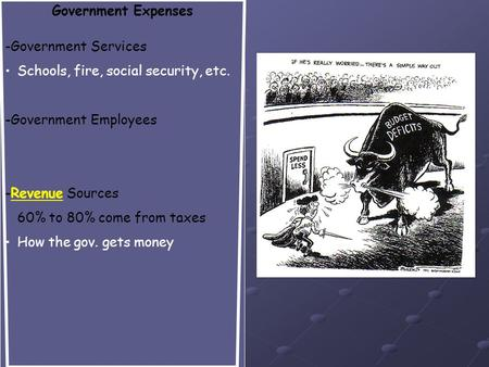 Government Expenses -Government Services Schools, fire, social security, etc. -Government Employees -Revenue Sources 60% to 80% come from taxes How the.