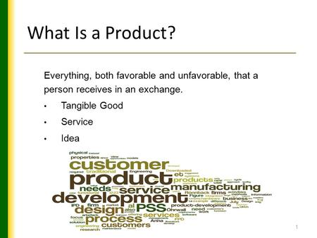1 What Is a Product? Everything, both favorable and unfavorable, that a person receives in an exchange. Tangible Good Service Idea.