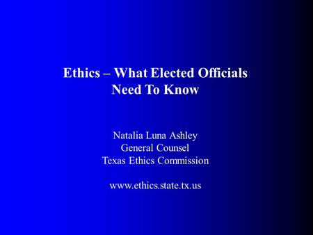 Ethics – What Elected Officials Need To Know Natalia Luna Ashley General Counsel Texas Ethics Commission www.ethics.state.tx.us.