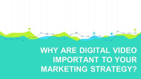 WHY ARE DIGITAL VIDEO IMPORTANT TO YOUR MARKETING STRATEGY?
