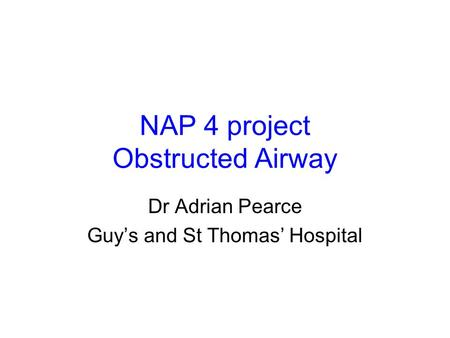 NAP 4 project Obstructed Airway Dr Adrian Pearce Guy's and St Thomas' Hospital.