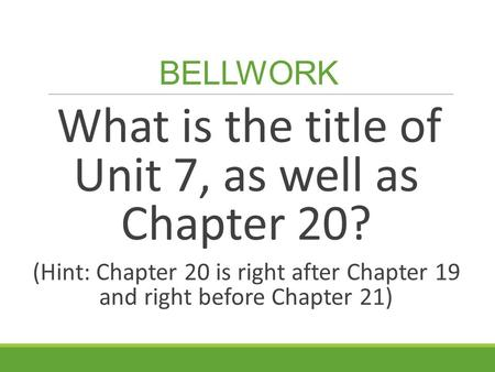 BELLWORK What is the title of Unit 7, as well as Chapter 20? (Hint: Chapter 20 is right after Chapter 19 and right before Chapter 21)