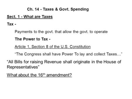 Ch. 14 - Taxes & Govt. Spending Sect. 1 - What are Taxes Tax - Payments to the govt. that allow the govt. to operate The Power to Tax - Article 1, Section.