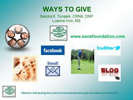 WAYS TO GIVE Mission: Advancing the science of anesthesia through education and research www.aanafoundation.com Sandra K. Tunajek, CRNA, DNP Luanne Irvin,