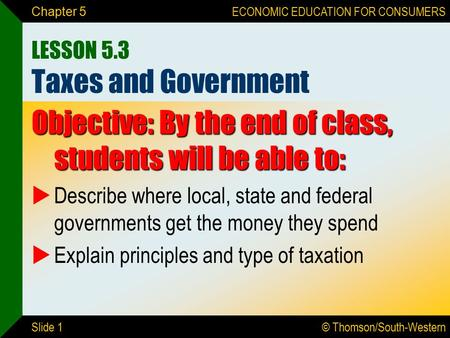 © Thomson/South-Western ECONOMIC EDUCATION FOR CONSUMERS Slide 1 Chapter 5 LESSON 5.3 Taxes and Government Objective: By the end of class, students will.
