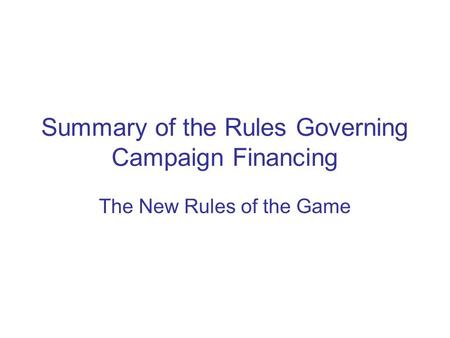 Summary of the Rules Governing Campaign Financing The New Rules of the Game.