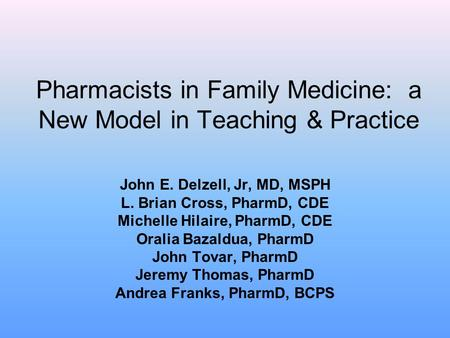 Pharmacists in Family Medicine: a New Model in Teaching & Practice John E. Delzell, Jr, MD, MSPH L. Brian Cross, PharmD, CDE Michelle Hilaire, PharmD,