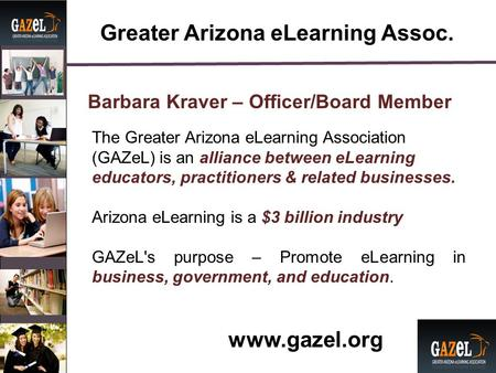 Greater Arizona eLearning Assoc. Barbara Kraver – Officer/Board Member The Greater Arizona eLearning Association (GAZeL) is an alliance between eLearning.