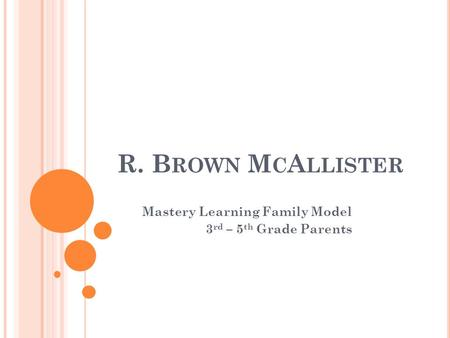 R. B ROWN M C A LLISTER Mastery Learning Family Model 3 rd – 5 th Grade Parents.