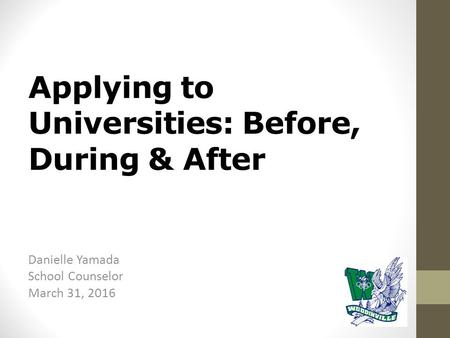 Applying to Universities: Before, During & After Danielle Yamada School Counselor March 31, 2016.