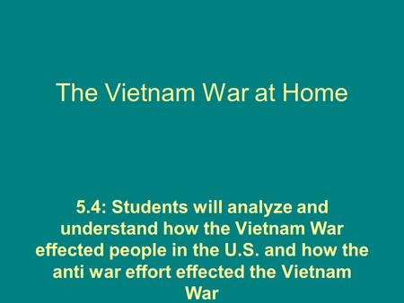 The Vietnam War at Home 5.4: Students will analyze and understand how the Vietnam War effected people in the U.S. and how the anti war effort effected.