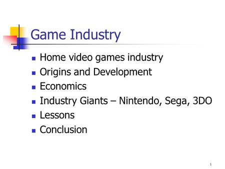 1 Game Industry Home video games industry Origins and Development Economics Industry Giants – Nintendo, Sega, 3DO Lessons Conclusion.