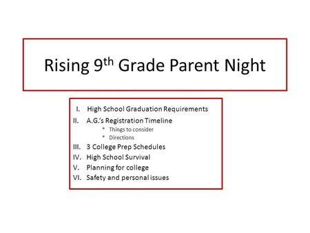 Rising 9 th Grade Parent Night I. High School Graduation Requirements II.A.G.'s Registration Timeline * Things to consider * Directions III.3 College Prep.