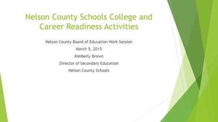 Nelson County Schools College and Career Readiness Activities Nelson County Board of Education Work Session March 5, 2015 Kimberly Brown Director of Secondary.