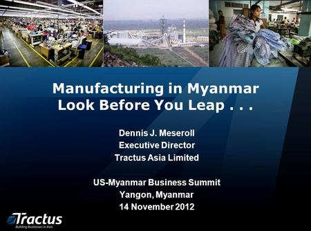 Manufacturing in Myanmar Look Before You Leap... Dennis J. Meseroll Executive Director Tractus Asia Limited US-Myanmar Business Summit Yangon, Myanmar.
