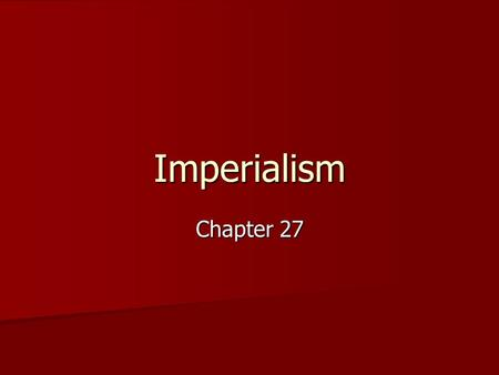 Imperialism Chapter 27. What is Imperialism? –Mother country extends power and force over a smaller, weaker country. –Seizure of a country or territory.