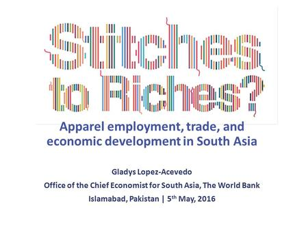 Apparel employment, trade, and economic development in South Asia Gladys Lopez-Acevedo Office of the Chief Economist for South Asia, The World Bank Islamabad,