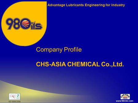 Advantage Lubricants Engineering for Industry Company Profile CHS-ASIA CHEMICAL Co.,Ltd. www.98Oils.com ISO 9000:2008.