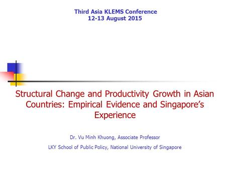 Third Asia KLEMS Conference 12-13 August 2015 Structural Change and Productivity Growth in Asian Countries: Empirical Evidence and Singapore's Experience.