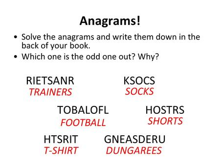 Anagrams! Solve the anagrams and write them down in the back of your book. Which one is the odd one out? Why? RIETSANRKSOCS TOBALOFLHOSTRS HTSRIT GNEASDERU.