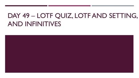 DAY 49 – LOTF QUIZ, LOTF AND SETTING, AND INFINITIVES.
