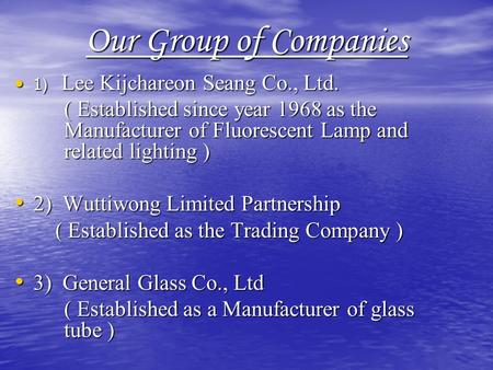 Our Group of Companies 1) Lee Kijchareon Seang Co., Ltd. 1) Lee Kijchareon Seang Co., Ltd. ( Established since year 1968 as the Manufacturer of Fluorescent.