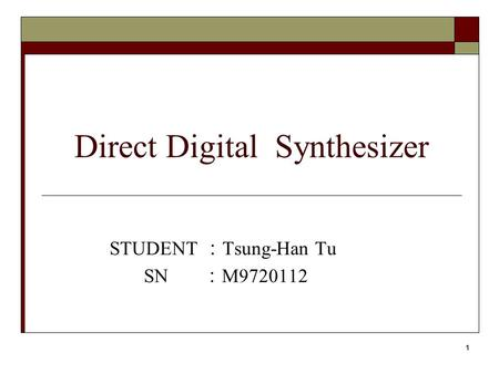 1 Direct Digital Synthesizer STUDENT : Tsung-Han Tu SN : M9720112.