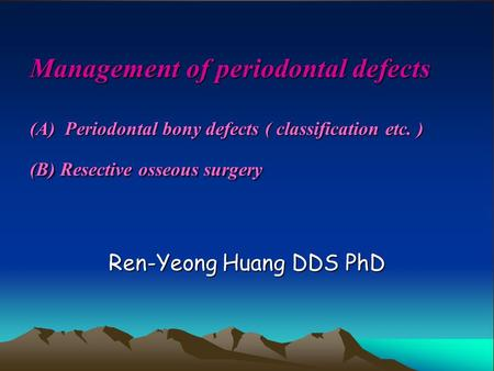 Management of periodontal defects (A) Periodontal bony defects ( classification etc. ) (B) Resective osseous surgery Ren-Yeong Huang DDS PhD.
