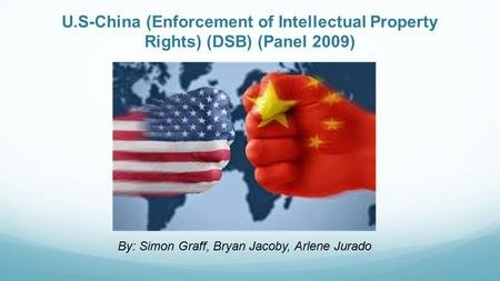 U.S-China (Enforcement of Intellectual Property Rights) (DSB) (Panel 2009) By: Simon Graff, Bryan Jacoby, Arlene Jurado.