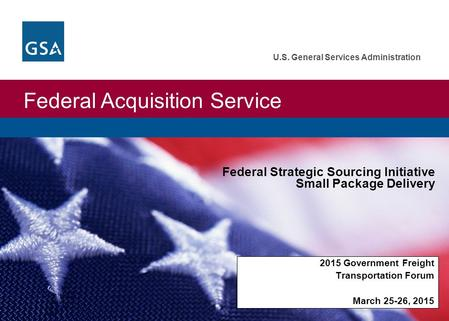 Federal Acquisition Service U.S. General Services Administration 2015 Government Freight Transportation Forum March 25-26, 2015 Federal Strategic Sourcing.