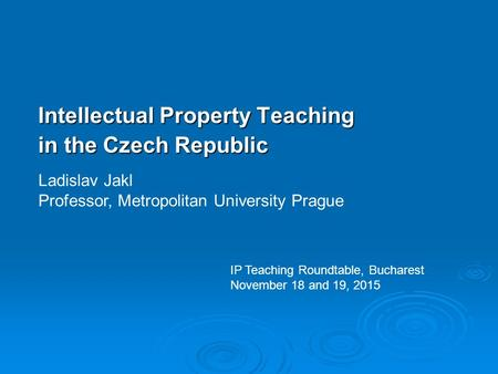 Intellectual Property Teaching in the Czech Republic Ladislav Jakl Professor, Metropolitan University Prague IP Teaching Roundtable, Bucharest November.