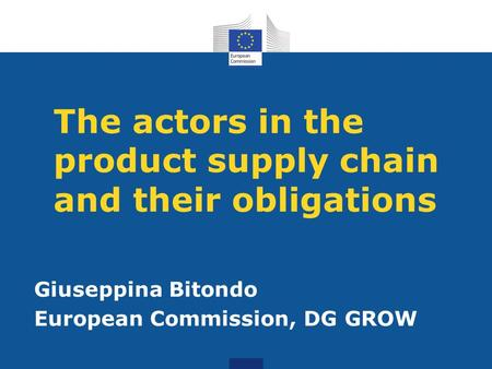 The actors in the product supply chain and their obligations Giuseppina Bitondo European Commission, DG GROW.