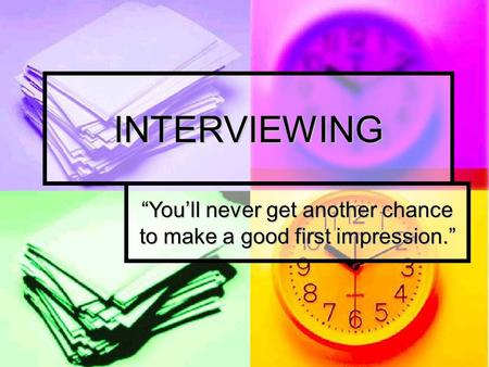 "INTERVIEWING ""You'll never get another chance to make a good first impression."""