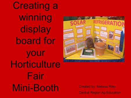 Creating a winning display board for your Horticulture Fair Mini-Booth Created by: Melissa Riley Central Region Ag Education.
