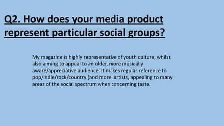 Q2. How does your media product represent particular social groups? My magazine is highly representative of youth culture, whilst also aiming to appeal.