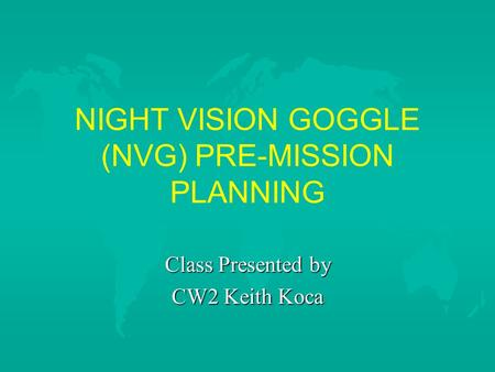 NIGHT VISION GOGGLE (NVG) PRE-MISSION PLANNING Class Presented by CW2 Keith Koca.