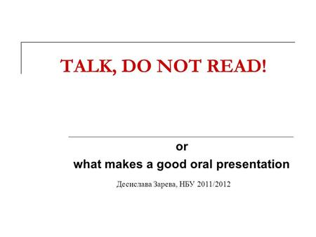 TALK, DO NOT READ! or what makes a good oral presentation Десислава Зарева, НБУ 2011/2012.