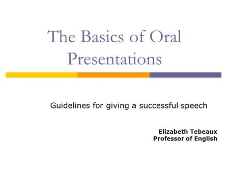 The Basics of Oral Presentations Guidelines for giving a successful speech Elizabeth Tebeaux Professor of English.