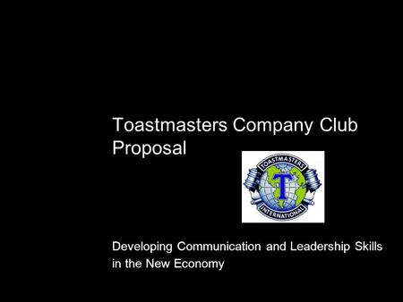 Toastmasters Company Club Proposal Developing Communication and Leadership Skills in the New Economy.