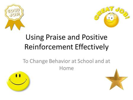 Using Praise and Positive Reinforcement Effectively To Change Behavior at School and at Home.