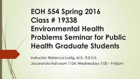 EOH 554 Spring 2016 <strong>Class</strong> # 19338 Environmental Health Problems Seminar <strong>for</strong> Public Health Graduate Students Instructor: Rebecca Lustig, M.S., R.E.H.S.