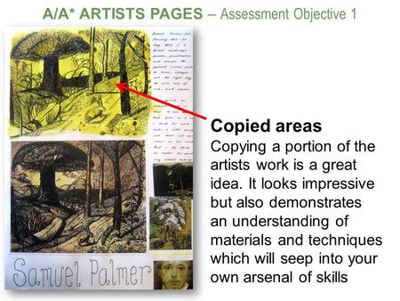 A/A* ARTISTS PAGES – Assessment Objective 1 Copied areas Copying a portion of the artists work is a great idea. It looks impressive but also demonstrates.